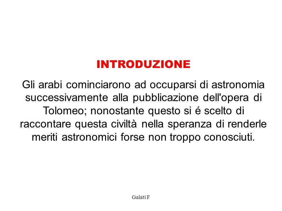 Galati F INTRODUZIONE Gli arabi cominciarono ad occuparsi di astronomia successivamente alla pubblicazione dell'opera di Tolomeo; nonostante questo si