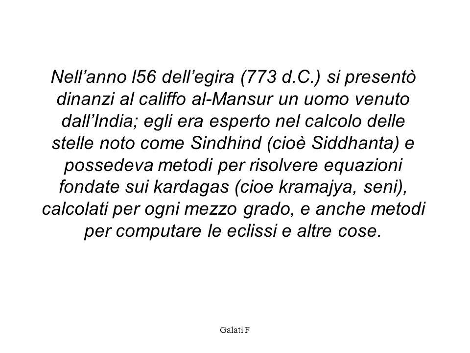 Galati F Nellanno l56 dellegira (773 d.C.) si presentò dinanzi al califfo al-Mansur un uomo venuto dallIndia; egli era esperto nel calcolo delle stell