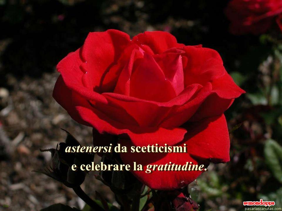Sue astenersi da scetticismi e celebrare la gratitudine.