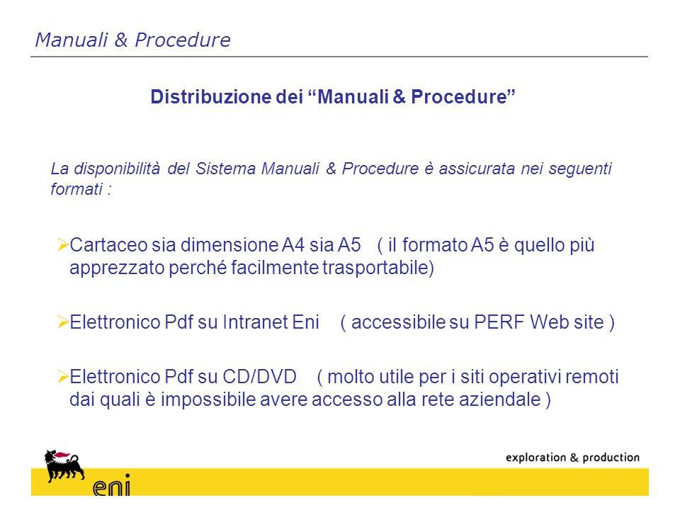 La disponibilità del Sistema Manuali & Procedure è assicurata nei seguenti formati : Distribuzione dei Manuali & Procedure Manuali & Procedure Cartaceo sia dimensione A4 sia A5 ( il formato A5 è quello più apprezzato perché facilmente trasportabile) Elettronico Pdf su Intranet Eni ( accessibile su PERF Web site ) Elettronico Pdf su CD/DVD ( molto utile per i siti operativi remoti dai quali è impossibile avere accesso alla rete aziendale )