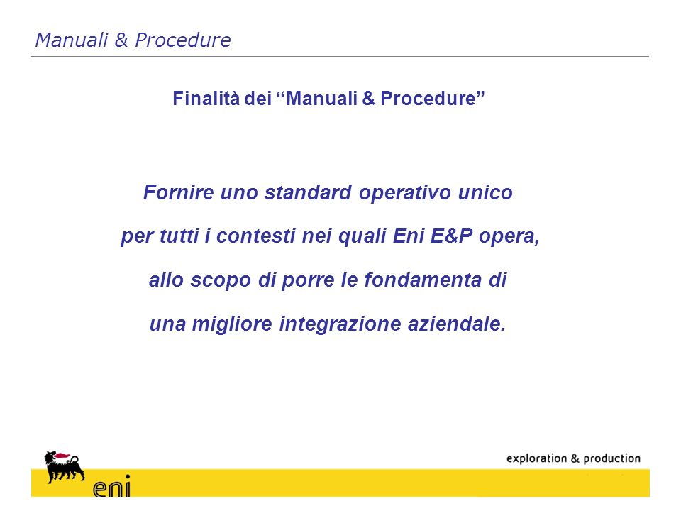 Fornire uno standard operativo unico per tutti i contesti nei quali Eni E&P opera, allo scopo di porre le fondamenta di una migliore integrazione aziendale.