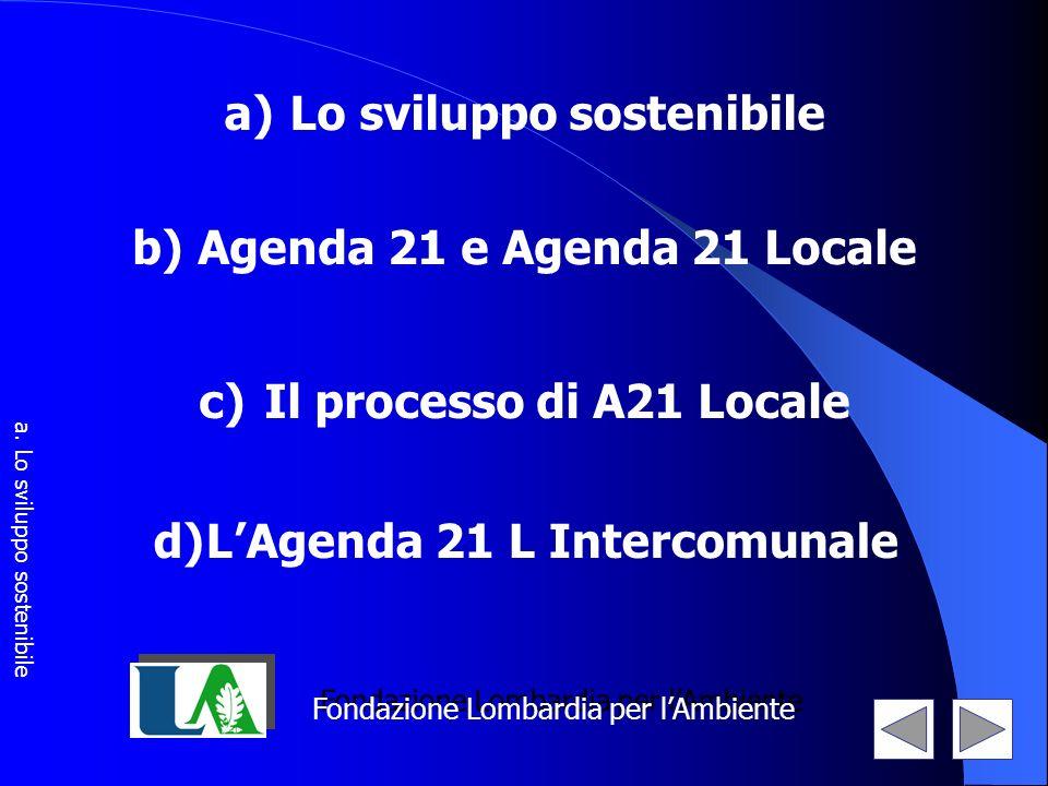 a) Lo sviluppo sostenibile b) Agenda 21 e Agenda 21 Locale c) Il processo di A21 Locale Fondazione Lombardia per lAmbiente d)LAgenda 21 L Intercomunal