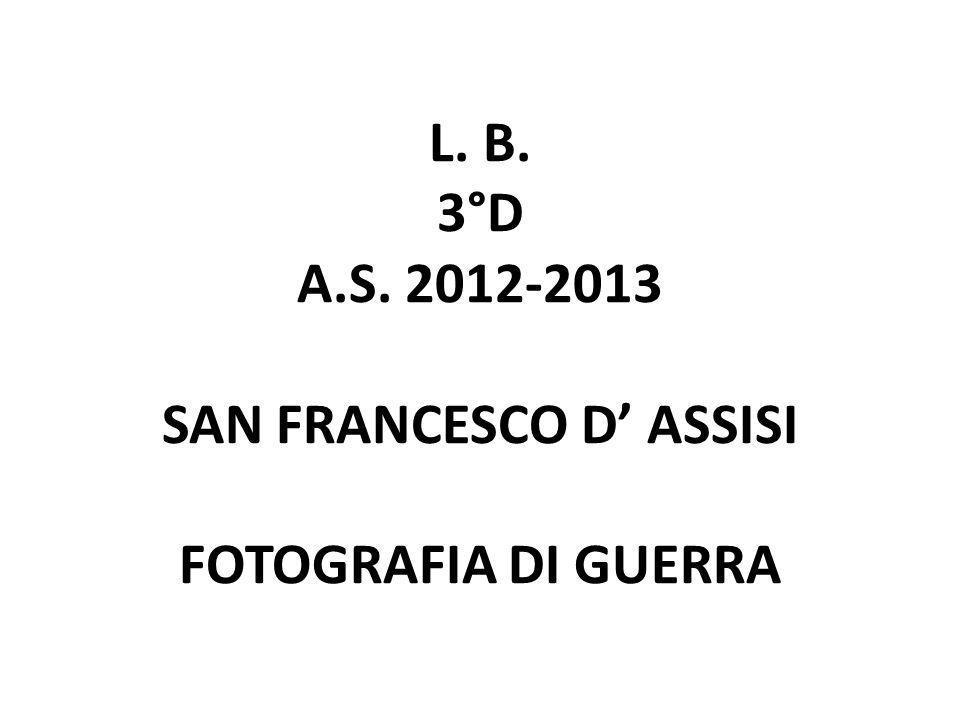 L. B. 3°D A.S. 2012-2013 SAN FRANCESCO D ASSISI FOTOGRAFIA DI GUERRA