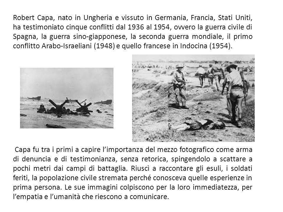 Robert Capa, nato in Ungheria e vissuto in Germania, Francia, Stati Uniti, ha testimoniato cinque conflitti dal 1936 al 1954, ovvero la guerra civile