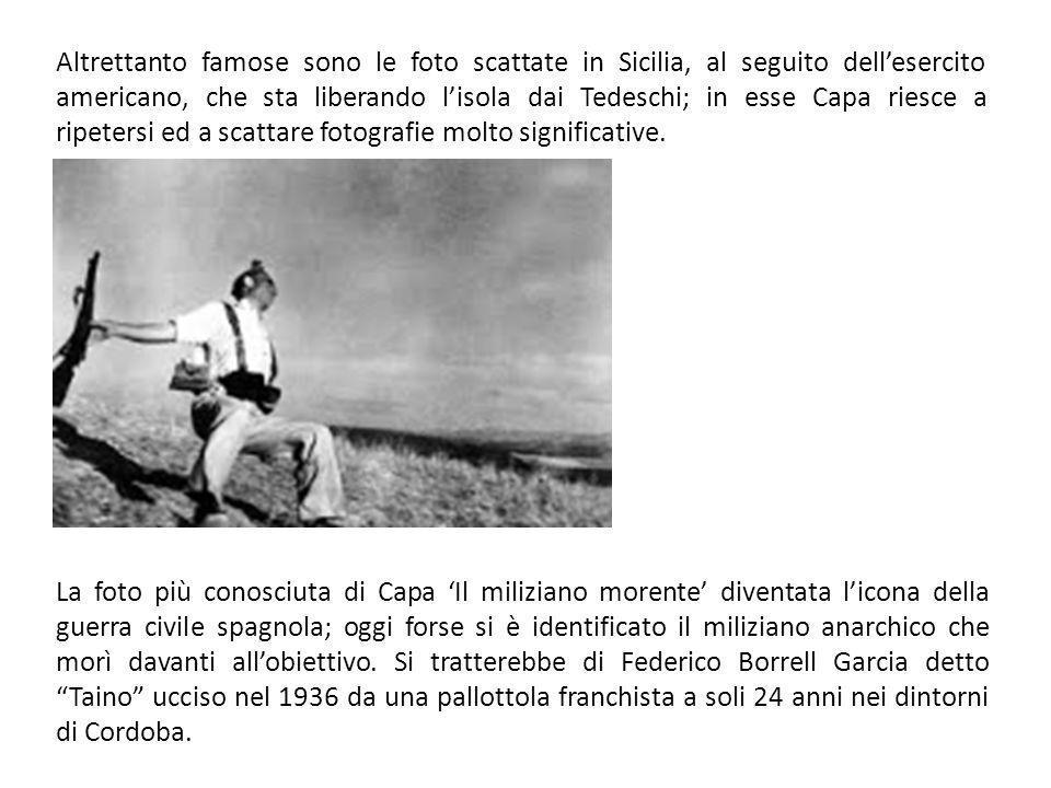 Altrettanto famose sono le foto scattate in Sicilia, al seguito dellesercito americano, che sta liberando lisola dai Tedeschi; in esse Capa riesce a ripetersi ed a scattare fotografie molto significative.
