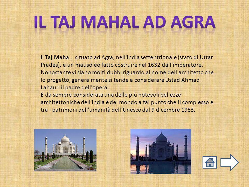 Il Taj Maha, situato ad Agra, nell'India settentrionale (stato di Uttar Prades), è un mausoleo fatto costruire nel 1632 dall'imperatore. Nonostante vi