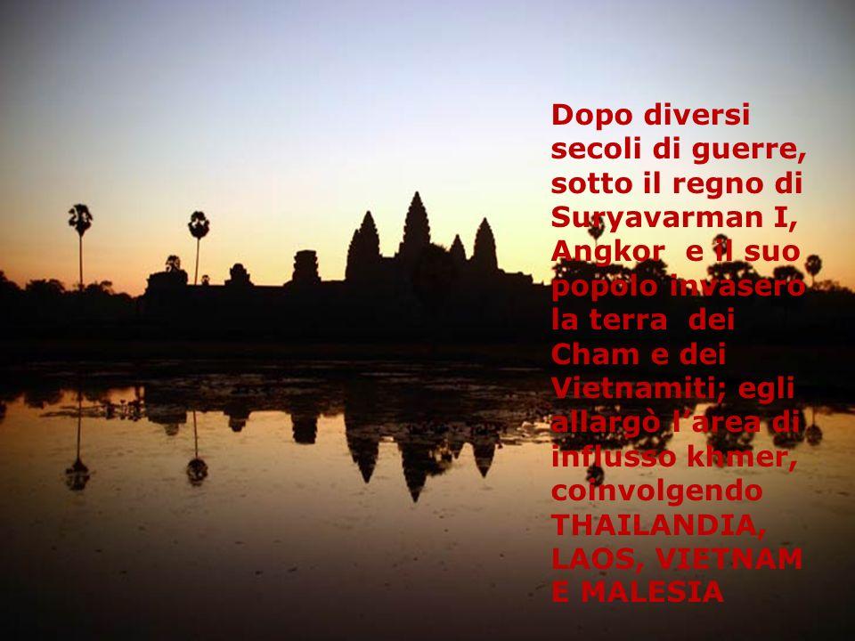 Dopo diversi secoli di guerre, sotto il regno di Suryavarman I, Angkor e il suo popolo invasero la terra dei Cham e dei Vietnamiti; egli allargò larea