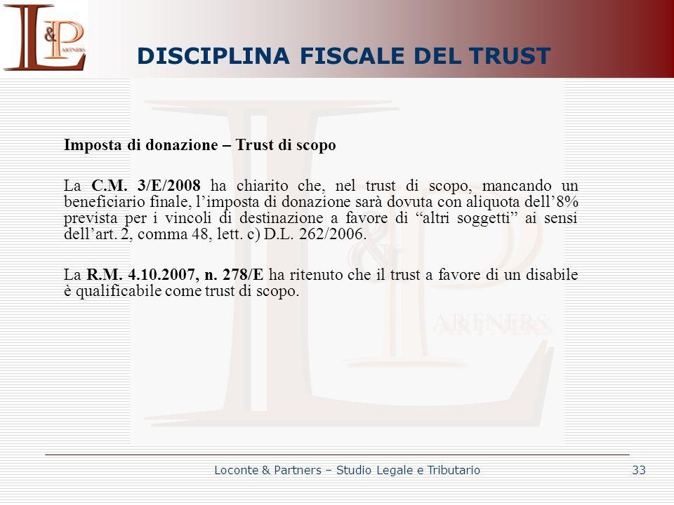 DISCIPLINA FISCALE DEL TRUST Loconte & Partners – Studio Legale e Tributario 33 Imposta di donazione – Trust di scopo La C.M. 3/E/2008 ha chiarito che