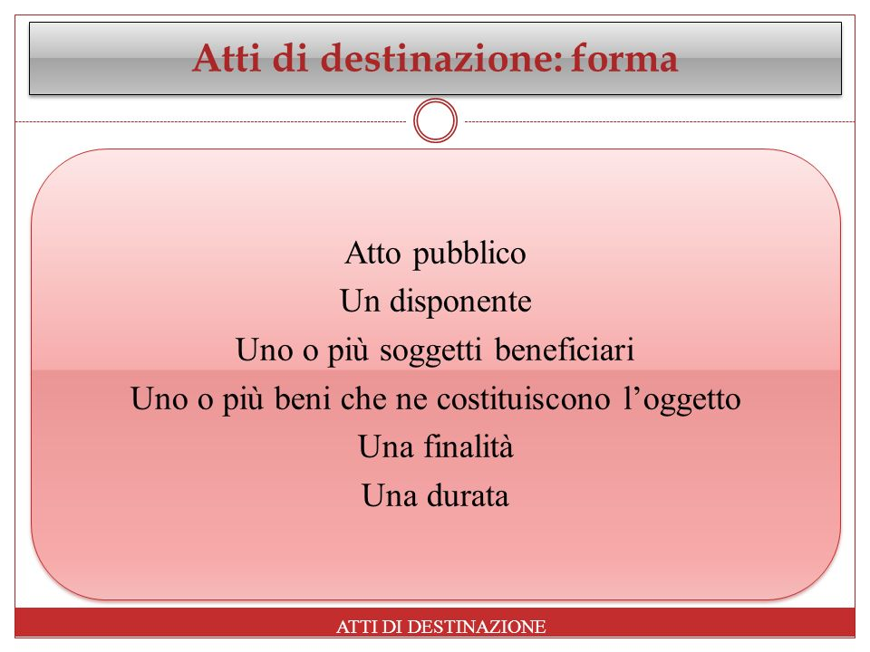 Atti di destinazione: forma Atto pubblico Un disponente Uno o più soggetti beneficiari Uno o più beni che ne costituiscono loggetto Una finalità Una d
