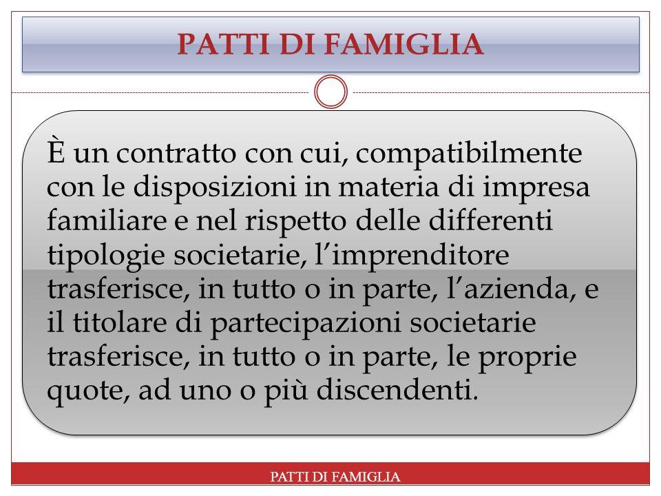 PATTI DI FAMIGLIA È un contratto con cui, compatibilmente con le disposizioni in materia di impresa familiare e nel rispetto delle differenti tipologi