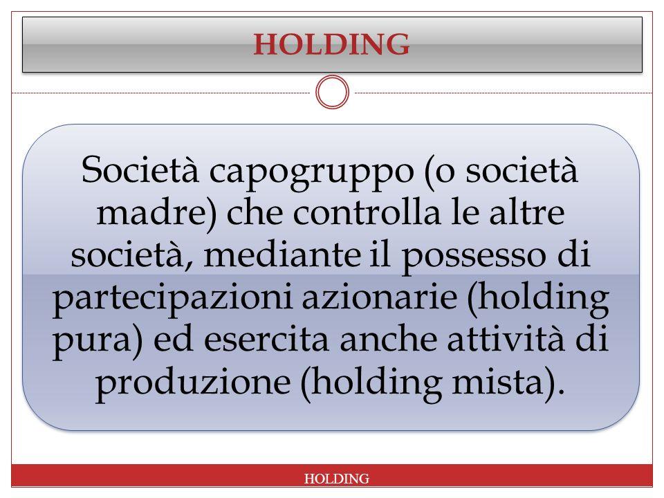 HOLDING Società capogruppo (o società madre) che controlla le altre società, mediante il possesso di partecipazioni azionarie (holding pura) ed eserci