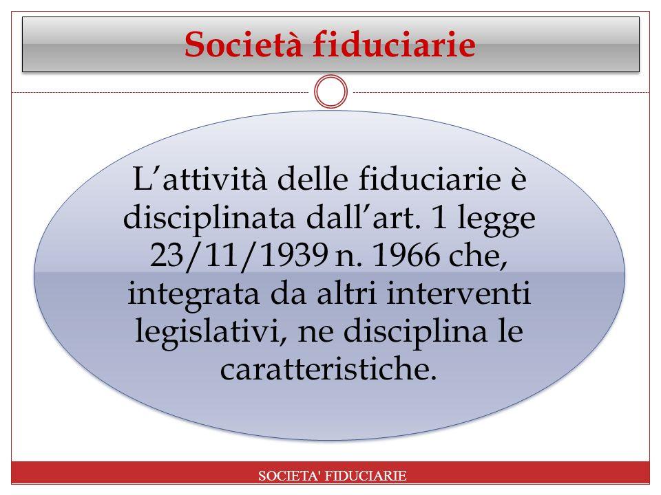 Società fiduciarie Lattività delle fiduciarie è disciplinata dallart. 1 legge 23/11/1939 n. 1966 che, integrata da altri interventi legislativi, ne di