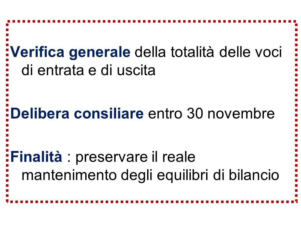 Verifica generale della totalità delle voci di entrata e di uscita Delibera consiliare entro 30 novembre Finalità : preservare il reale mantenimento degli equilibri di bilancio