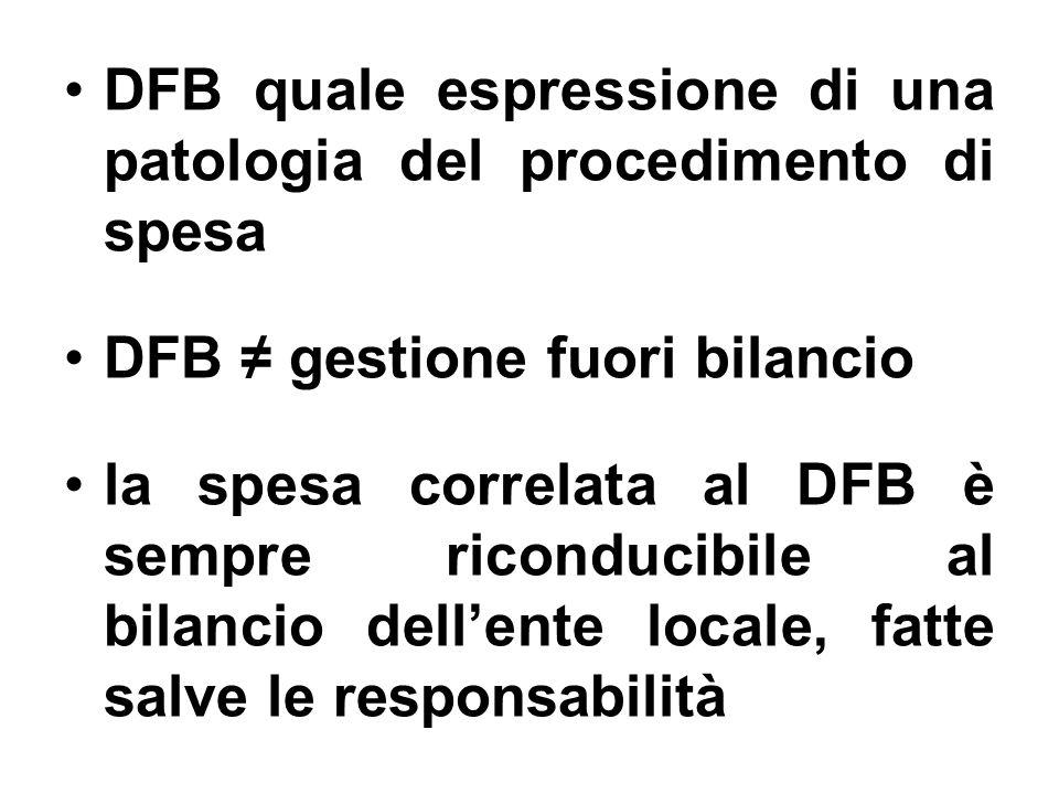 DFB quale espressione di una patologia del procedimento di spesa DFB gestione fuori bilancio la spesa correlata al DFB è sempre riconducibile al bilancio dellente locale, fatte salve le responsabilità