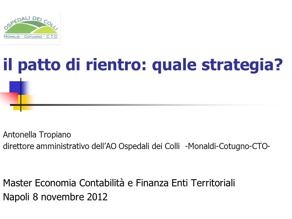 il patto di rientro: quale strategia? Antonella Tropiano direttore amministrativo dellAO Ospedali dei Colli -Monaldi-Cotugno-CTO- Master Economia Cont