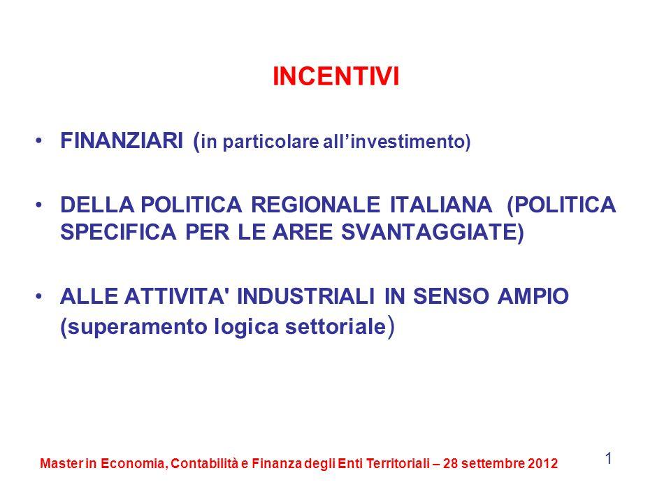 INCENTIVI FINANZIARI ( in particolare allinvestimento) DELLA POLITICA REGIONALE ITALIANA (POLITICA SPECIFICA PER LE AREE SVANTAGGIATE) ALLE ATTIVITA INDUSTRIALI IN SENSO AMPIO (superamento logica settoriale ) Master in Economia, Contabilità e Finanza degli Enti Territoriali – 28 settembre 2012 1