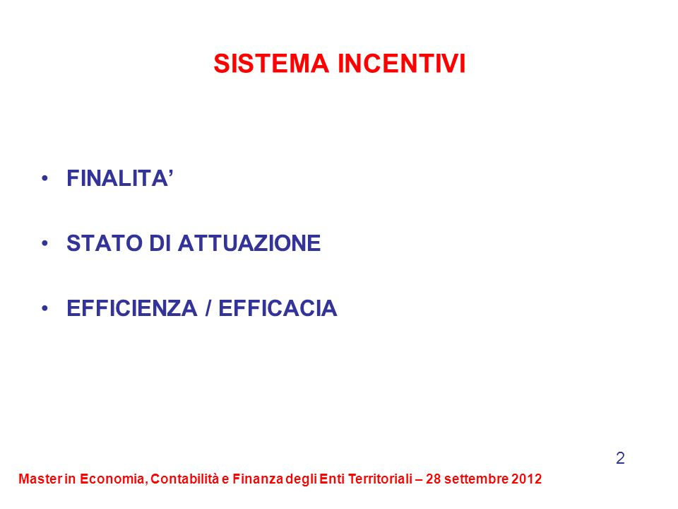 SISTEMA INCENTIVI FINALITA STATO DI ATTUAZIONE EFFICIENZA / EFFICACIA 2 Master in Economia, Contabilità e Finanza degli Enti Territoriali – 28 settembre 2012