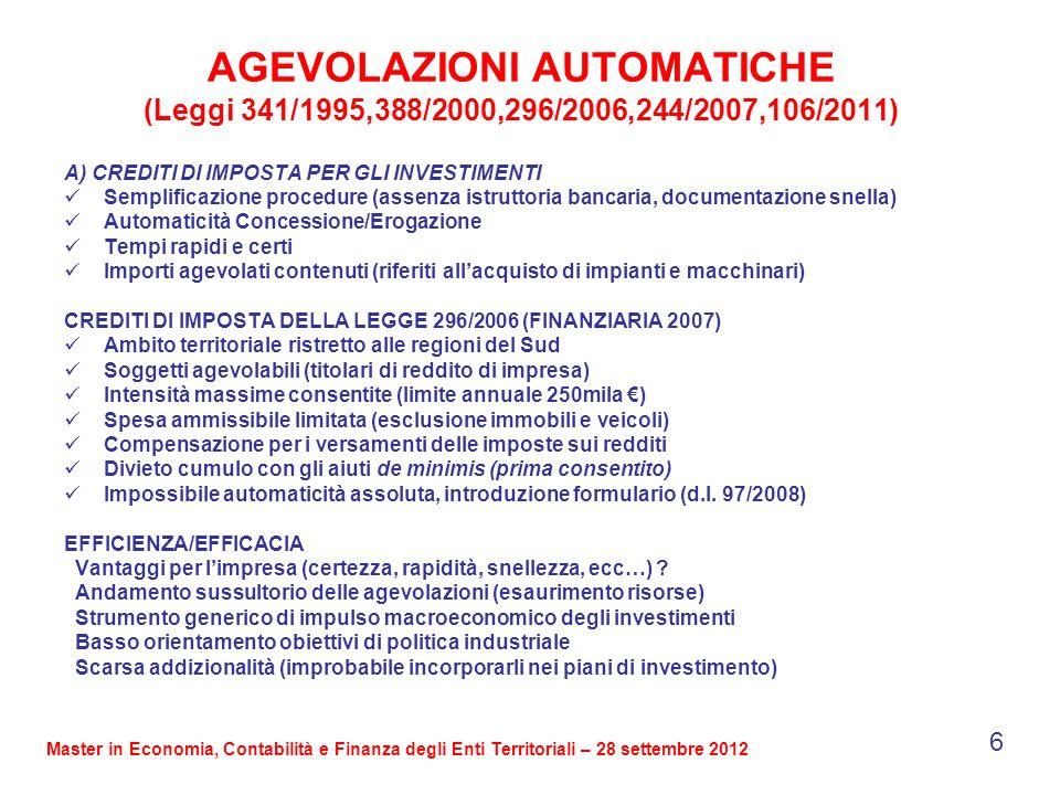 AGEVOLAZIONI AUTOMATICHE (Leggi 341/1995,388/2000,296/2006,244/2007,106/2011) A) CREDITI DI IMPOSTA PER GLI INVESTIMENTI Semplificazione procedure (assenza istruttoria bancaria, documentazione snella) Automaticità Concessione/Erogazione Tempi rapidi e certi Importi agevolati contenuti (riferiti allacquisto di impianti e macchinari) CREDITI DI IMPOSTA DELLA LEGGE 296/2006 (FINANZIARIA 2007) Ambito territoriale ristretto alle regioni del Sud Soggetti agevolabili (titolari di reddito di impresa) Intensità massime consentite (limite annuale 250mila ) Spesa ammissibile limitata (esclusione immobili e veicoli) Compensazione per i versamenti delle imposte sui redditi Divieto cumulo con gli aiuti de minimis (prima consentito) Impossibile automaticità assoluta, introduzione formulario (d.l.