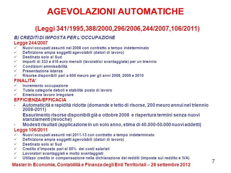 AGEVOLAZIONI AUTOMATICHE (Leggi 341/1995,388/2000,296/2006,244/2007,106/2011) B) CREDITI DI IMPOSTA PER LOCCUPAZIONE Legge 244/2007 Nuovi occupati assunti nel 2008 con contratto a tempo indeterminato Definizione ampia soggetti agevolabili (datori di lavoro) Destinato solo al Sud Importi di 333 e 416 euro mensili (lavoratrici svantaggiate) per un triennio Condizioni ammissibilità Presentazione istanza Risorse disponibili pari a 600 meuro per gli anni 2008, 2009 e 2010 FINALITA Incremento occupazione Tutela categorie deboli e stabilità posto di lavoro Emersione lavoro irregolare EFFICIENZA/EFFICACIA -Automaticità e rapidità ridotte (domande e tetto di risorse, 200 meuro annui nel triennio 2008-2011) Esaurimento risorse disponibili già a ottobre 2008 e riapertura termini senza nuovi stanziamenti (revoche) -Modesti risultati (applicazione in un solo anno, stima di 40.000-50.000 nuovi addetti) Legge 106/2011 Nuovi occupati assunti nel 2011-13 con contratto a tempo indeterminato Definizione ampia soggetti agevolabili (datori di lavoro) Destinato solo al Sud Credito dimposta pari al 50% dei costi salariali Lavoratori svantaggiati e molto svantaggiati Utilizzo credito in compensazione nella dichiarazione dei redditi (imposte sul reddito e IVA) 7 Master in Economia, Contabilità e Finanza degli Enti Territoriali – 28 settembre 2012