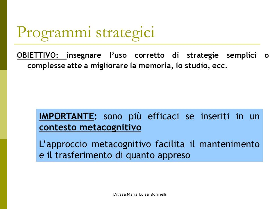Dr.ssa Maria Luisa Boninelli Programmi strategici OBIETTIVO: insegnare luso corretto di strategie semplici o complesse atte a migliorare la memoria, lo studio, ecc.