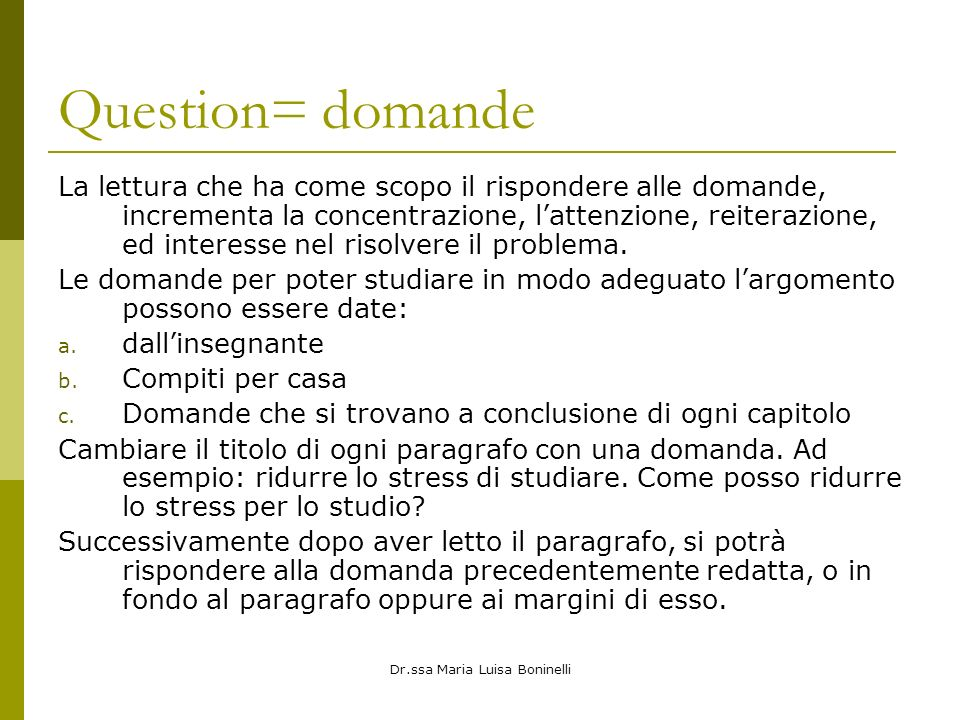 Dr.ssa Maria Luisa Boninelli Question= domande La lettura che ha come scopo il rispondere alle domande, incrementa la concentrazione, lattenzione, reiterazione, ed interesse nel risolvere il problema.