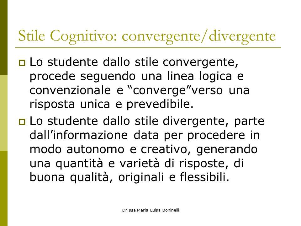 Dr.ssa Maria Luisa Boninelli Stile Cognitivo: convergente/divergente Lo studente dallo stile convergente, procede seguendo una linea logica e convenzionale e convergeverso una risposta unica e prevedibile.