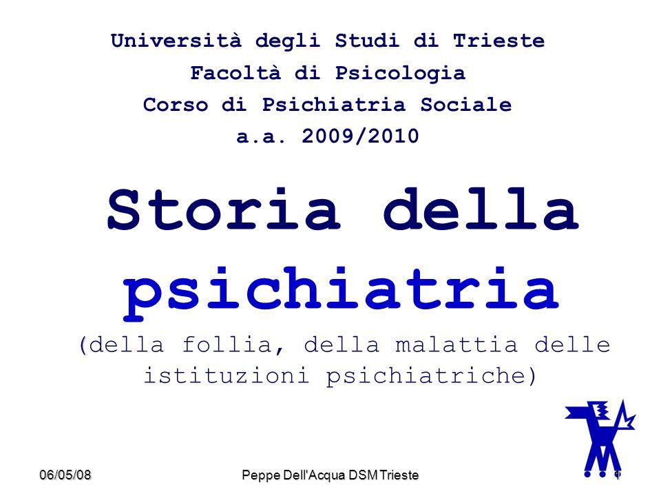 06/05/08Peppe Dell'Acqua DSM Trieste1 ( Storia della psichiatria (della follia, della malattia delle istituzioni psichiatriche) Università degli Studi