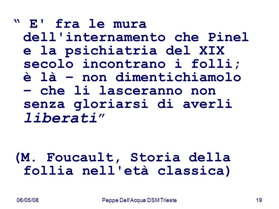 06/05/08Peppe Dell'Acqua DSM Trieste19 E' fra le mura dell'internamento che Pinel e la psichiatria del XIX secolo incontrano i folli; è là – non dimen