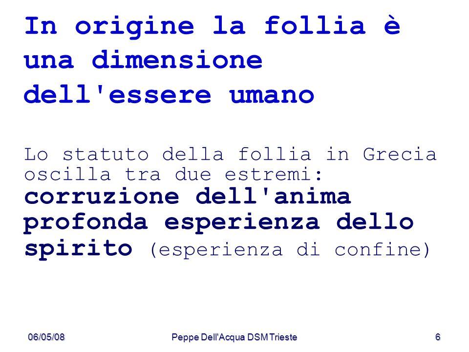 06/05/08Peppe Dell'Acqua DSM Trieste6 In origine la follia è una dimensione dell'essere umano Lo statuto della follia in Grecia oscilla tra due estrem