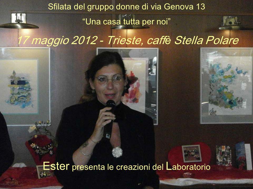 Sfilata del gruppo donne di via Genova 13 Una casa tutta per noi 17 maggio 2012 - Trieste, caffè Stella Polare Ester presenta le creazioni del L aboratorio