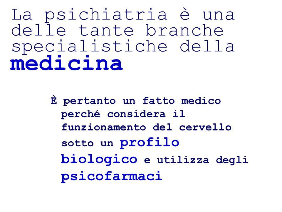 La psichiatria è una delle tante branche specialistiche della medicina È pertanto un fatto medico perché considera il funzionamento del cervello sotto un profilo biologico e utilizza degli psicofarmaci