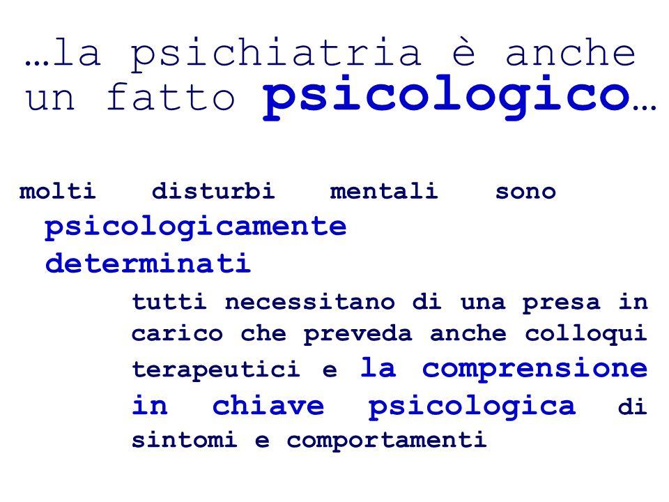 …la psichiatria è anche un fatto psicologico … molti disturbi mentali sono psicologicamente determinati tutti necessitano di una presa in carico che preveda anche colloqui terapeutici e la comprensione in chiave psicologica di sintomi e comportamenti