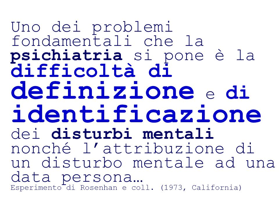 Uno dei problemi fondamentali che la psichiatria si pone è la difficoltà di definizione e di identificazione dei disturbi mentali nonché lattribuzione di un disturbo mentale ad una data persona… Esperimento di Rosenhan e coll.