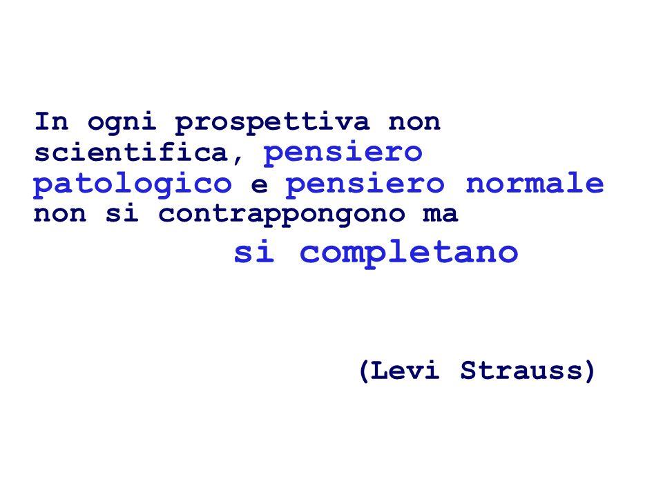In ogni prospettiva non scientifica, pensiero patologico e pensiero normale non si contrappongono ma si completano (Levi Strauss)