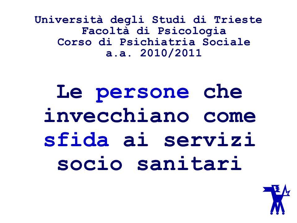 Le persone che invecchiano come sfida ai servizi socio sanitari Università degli Studi di Trieste Facoltà di Psicologia Corso di Psichiatria Sociale a