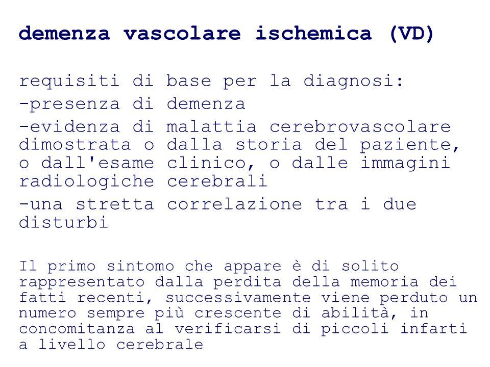 demenza vascolare ischemica (VD) requisiti di base per la diagnosi: -presenza di demenza -evidenza di malattia cerebrovascolare dimostrata o dalla sto