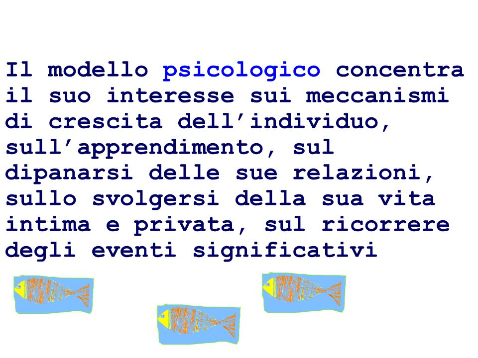 Il modello psicologico concentra il suo interesse sui meccanismi di crescita dellindividuo, sullapprendimento, sul dipanarsi delle sue relazioni, sull