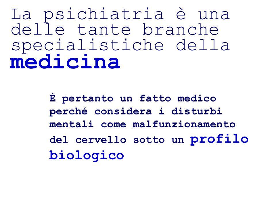 La psichiatria è una delle tante branche specialistiche della medicina È pertanto un fatto medico perché considera i disturbi mentali come malfunziona