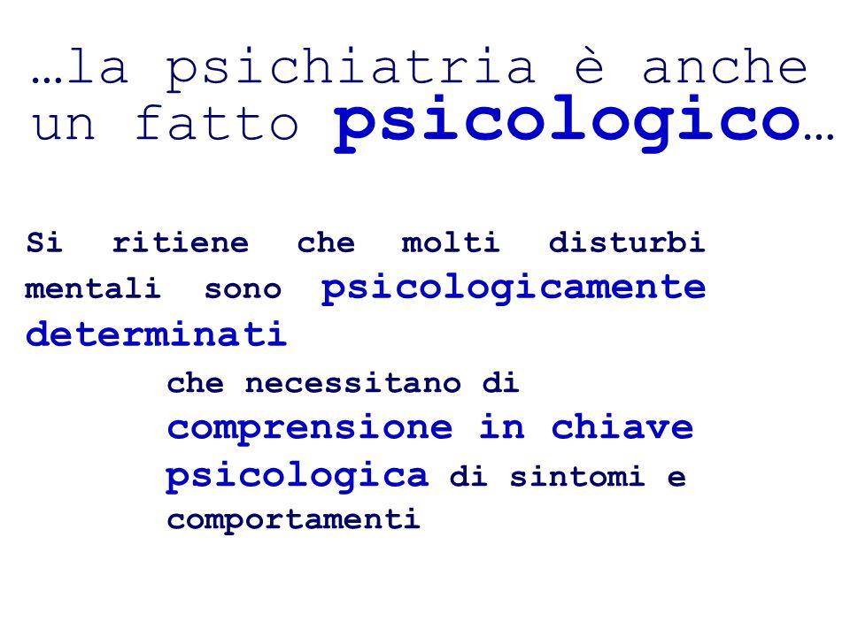 …la psichiatria è anche un fatto psicologico … Si ritiene che molti disturbi mentali sono psicologicamente determinati che necessitano di comprensione