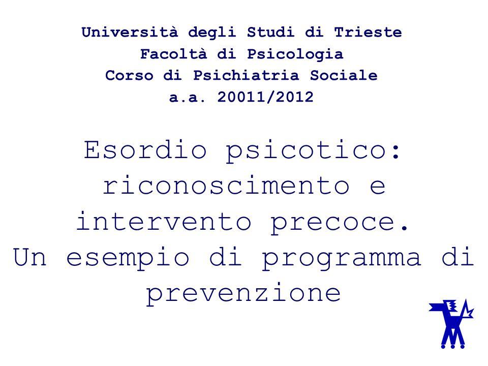 Esordio psicotico: riconoscimento e intervento precoce. Un esempio di programma di prevenzione Università degli Studi di Trieste Facoltà di Psicologia