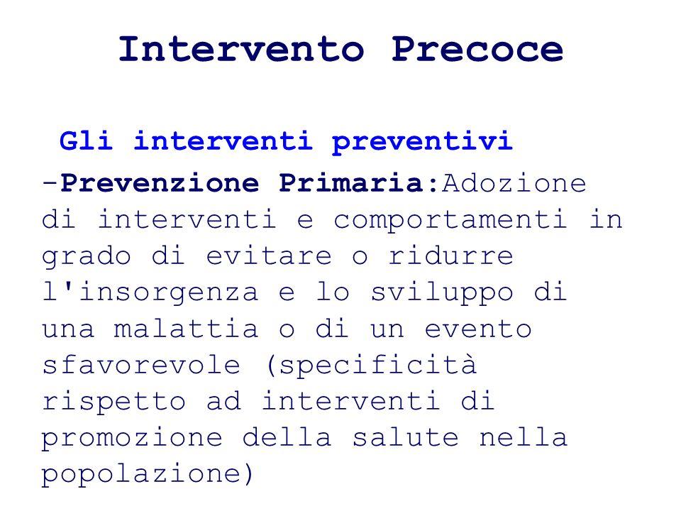 Intervento Precoce Gli interventi preventivi -Prevenzione Primaria:Adozione di interventi e comportamenti in grado di evitare o ridurre l'insorgenza e