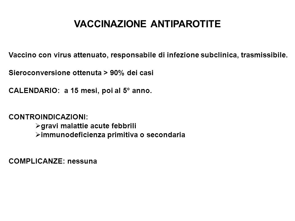 VACCINAZIONE ANTIPAROTITE Vaccino con virus attenuato, responsabile di infezione subclinica, trasmissibile. Sieroconversione ottenuta > 90% dei casi C