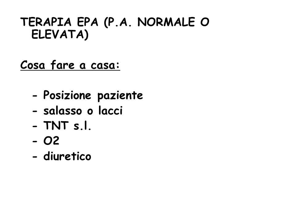 TERAPIA EPA (P.A. NORMALE O ELEVATA) Cosa fare a casa: - Posizione paziente - salasso o lacci - TNT s.l. - O2 - diuretico