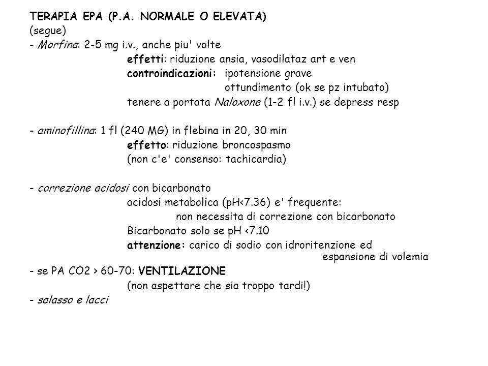 TERAPIA EPA (P.A. NORMALE O ELEVATA) (segue) - Morfina: 2-5 mg i.v., anche piu' volte effetti: riduzione ansia, vasodilataz art e ven controindicazion