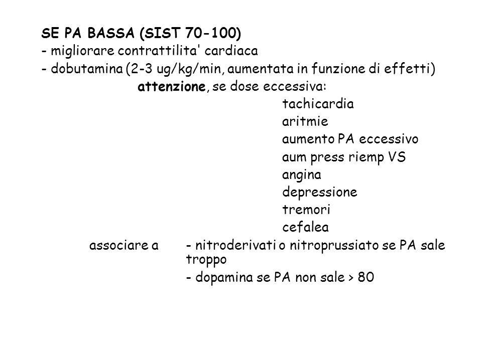 SE PA BASSA (SIST 70-100) - migliorare contrattilita' cardiaca - dobutamina (2-3 ug/kg/min, aumentata in funzione di effetti) attenzione, se dose ecce