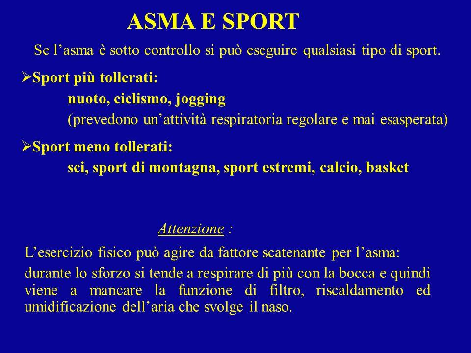 ASMA E SPORT Se lasma è sotto controllo si può eseguire qualsiasi tipo di sport. Sport più tollerati: nuoto, ciclismo, jogging (prevedono unattività r