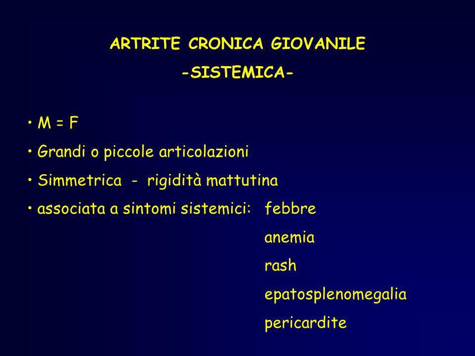 ARTRITE CRONICA GIOVANILE -SISTEMICA- M = F Grandi o piccole articolazioni Simmetrica - rigidità mattutina associata a sintomi sistemici: febbre anemi