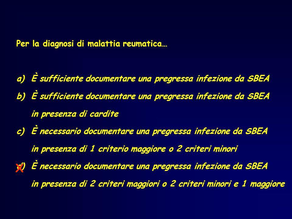 Per la diagnosi di malattia reumatica… a)È sufficiente documentare una pregressa infezione da SBEA b)È sufficiente documentare una pregressa infezione