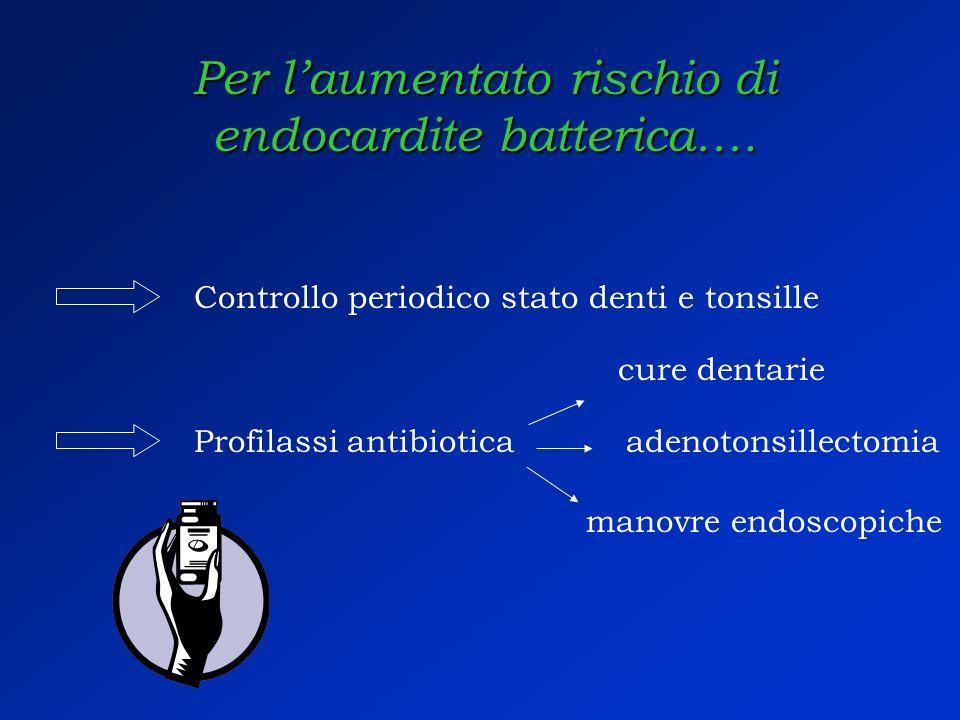 Per laumentato rischio di endocardite batterica…. Controllo periodico stato denti e tonsille Profilassi antibiotica cure dentarie adenotonsillectomia