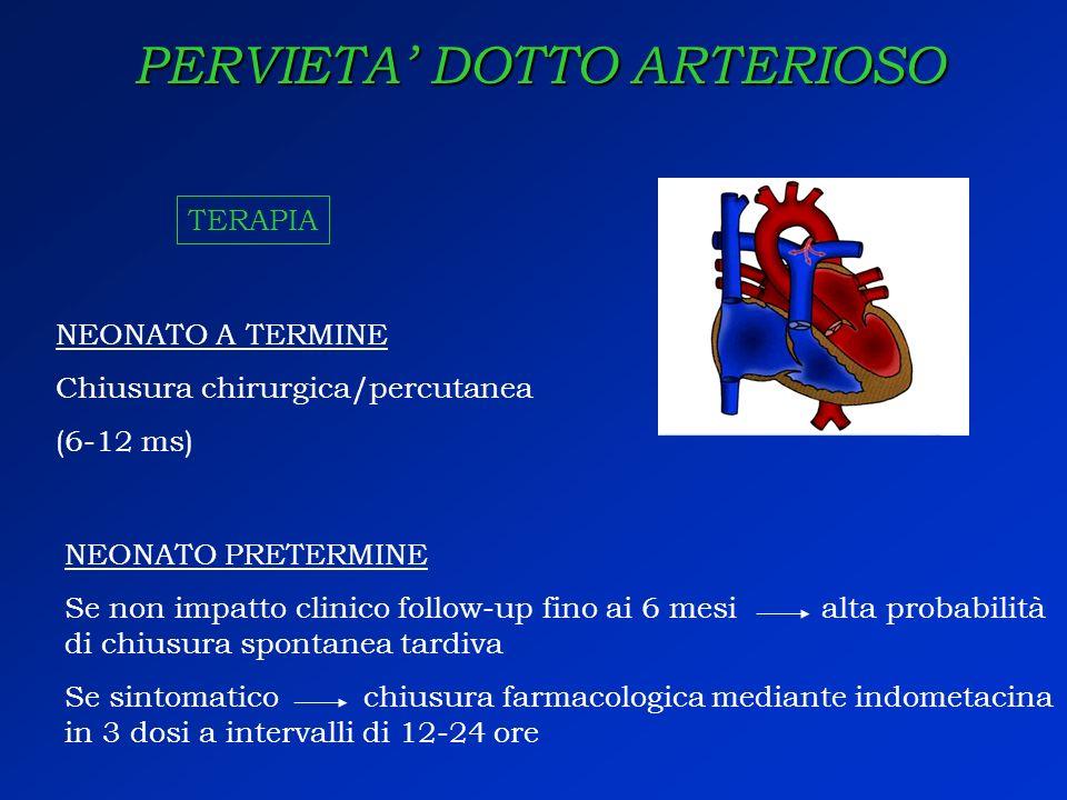PERVIETA DOTTO ARTERIOSO TERAPIA NEONATO A TERMINE Chiusura chirurgica/percutanea (6-12 ms) NEONATO PRETERMINE Se non impatto clinico follow-up fino a